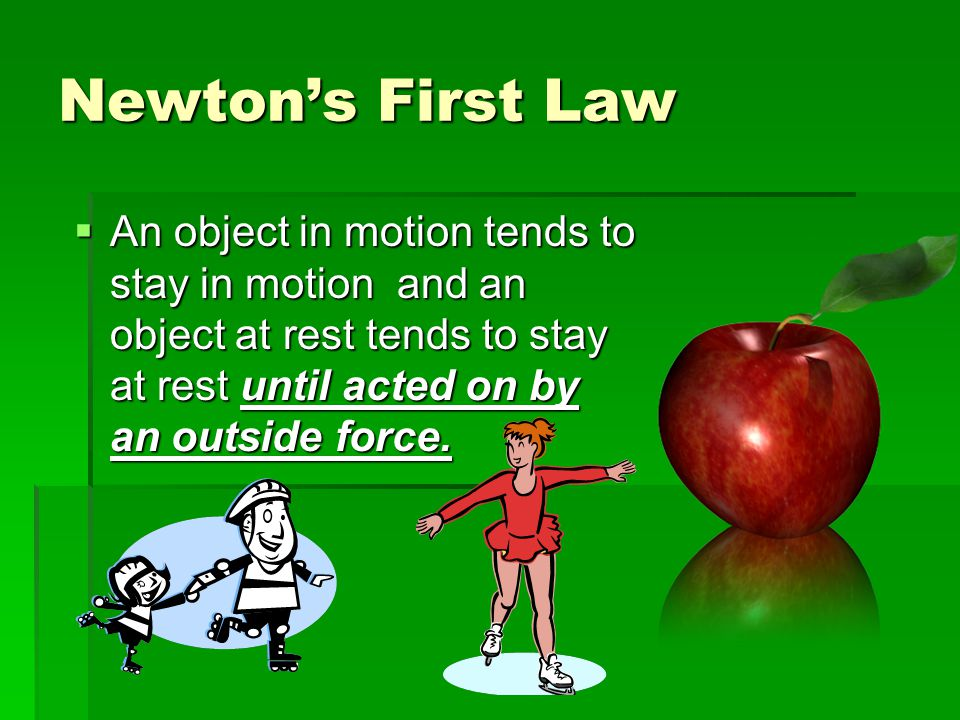 Newton's First Law An object in motion tends to stay in motion and an object at rest tends to stay at rest until acted on by an outside force.