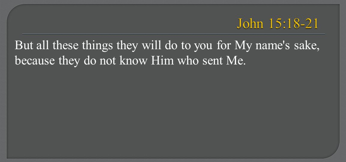 John 15:18-21 But all these things they will do to you for My name s sake, because they do not know Him who sent Me.