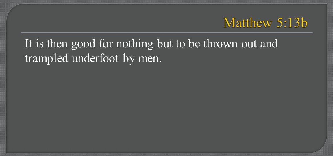 Matthew 5:13b It is then good for nothing but to be thrown out and trampled underfoot by men.