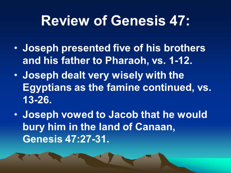 Review of Genesis 47: Joseph presented five of his brothers and his father to Pharaoh, vs. 1-12.
