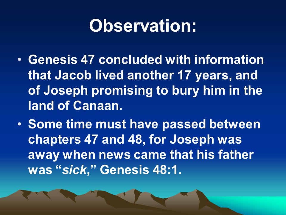 Observation: Genesis 47 concluded with information that Jacob lived another 17 years, and of Joseph promising to bury him in the land of Canaan.