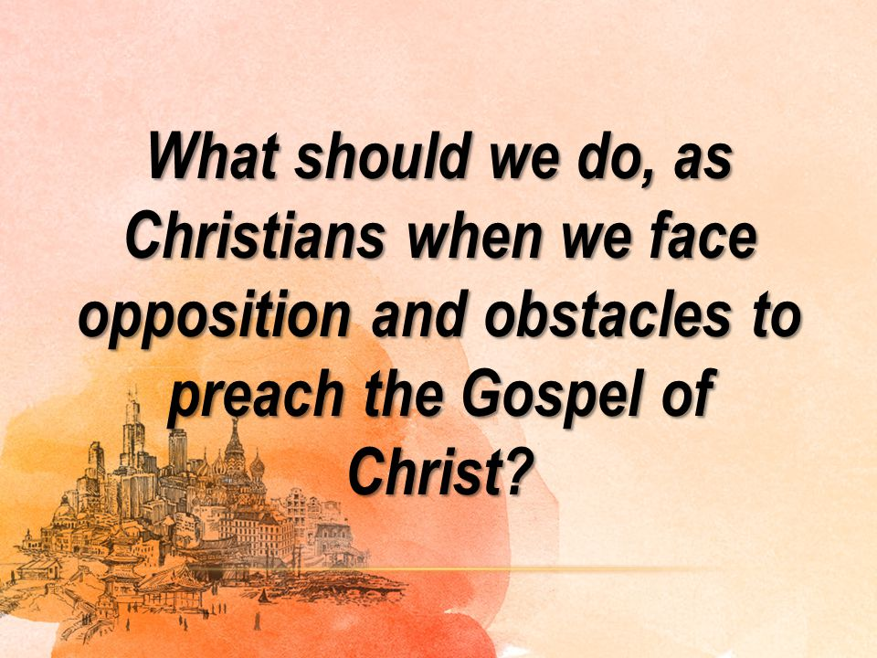 What should we do, as Christians when we face opposition and obstacles to preach the Gospel of Christ