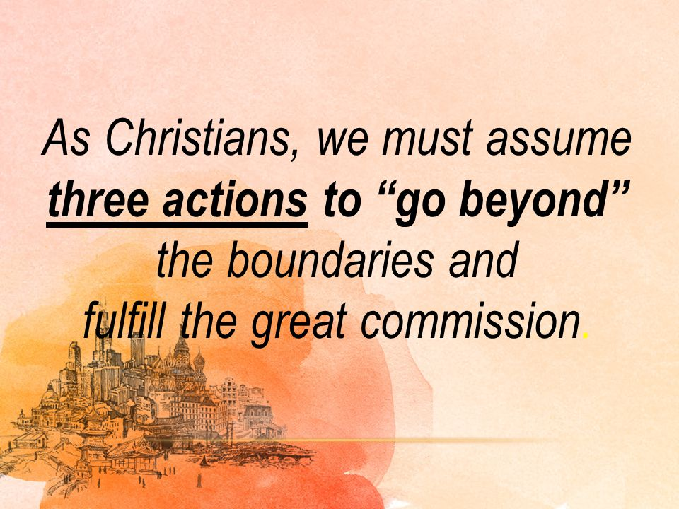 As Christians, we must assume three actions to go beyond the boundaries and fulfill the great commission.