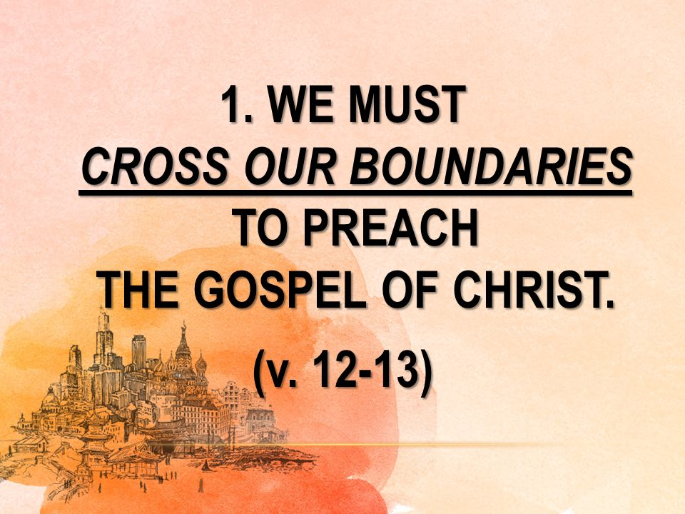 1. WE MUST CROSS OUR BOUNDARIES TO PREACH THE GOSPEL OF CHRIST. (v