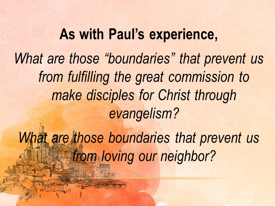 As with Paul's experience, What are those boundaries that prevent us from fulfilling the great commission to make disciples for Christ through evangelism What are those boundaries that prevent us from loving our neighbor