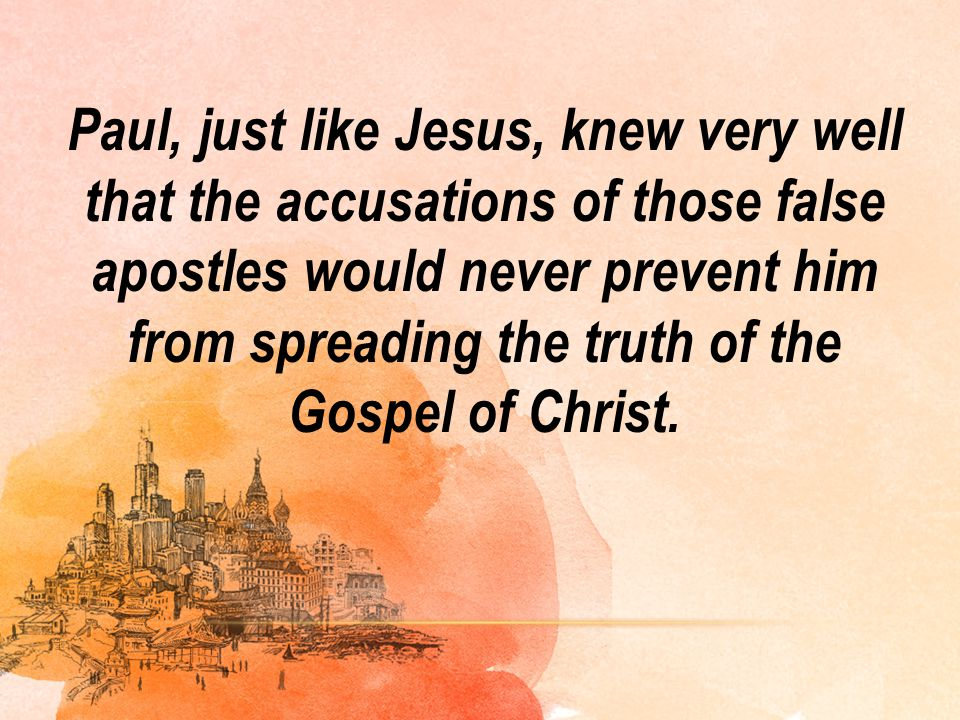 Paul, just like Jesus, knew very well that the accusations of those false apostles would never prevent him from spreading the truth of the Gospel of Christ.
