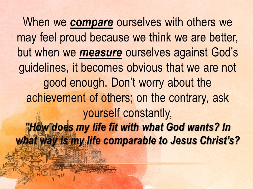 When we compare ourselves with others we may feel proud because we think we are better, but when we measure ourselves against God's guidelines, it becomes obvious that we are not good enough. Don't worry about the achievement of others; on the contrary, ask yourself constantly, How does my life fit with what God wants In what way is my life comparable to Jesus Christ's