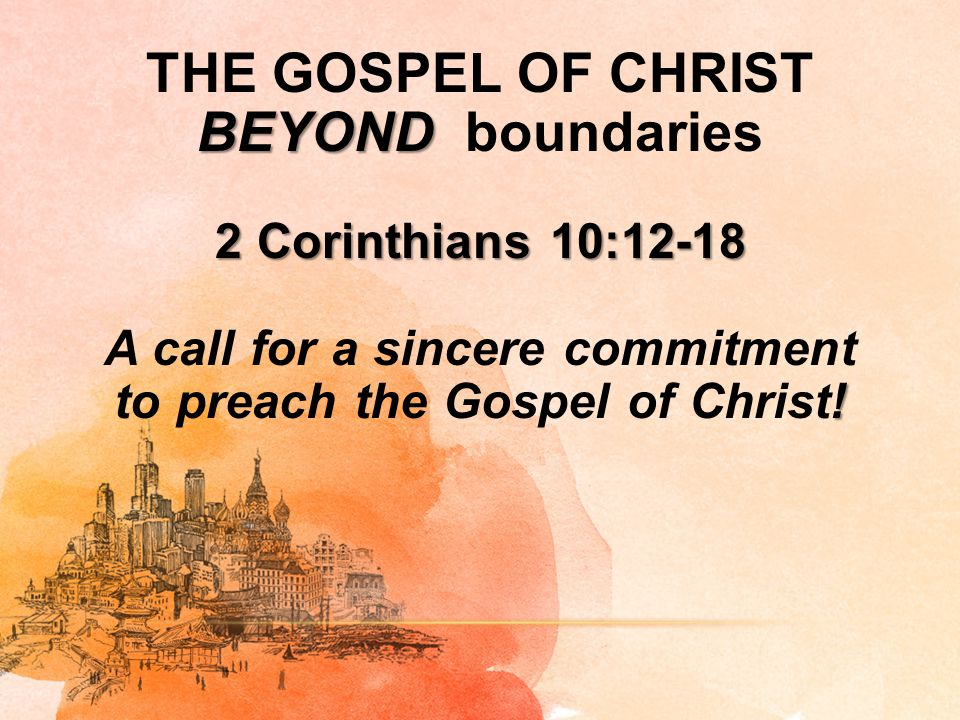 THE GOSPEL OF CHRIST BEYOND boundaries 2 Corinthians 10:12-18 A call for a sincere commitment to preach the Gospel of Christ!