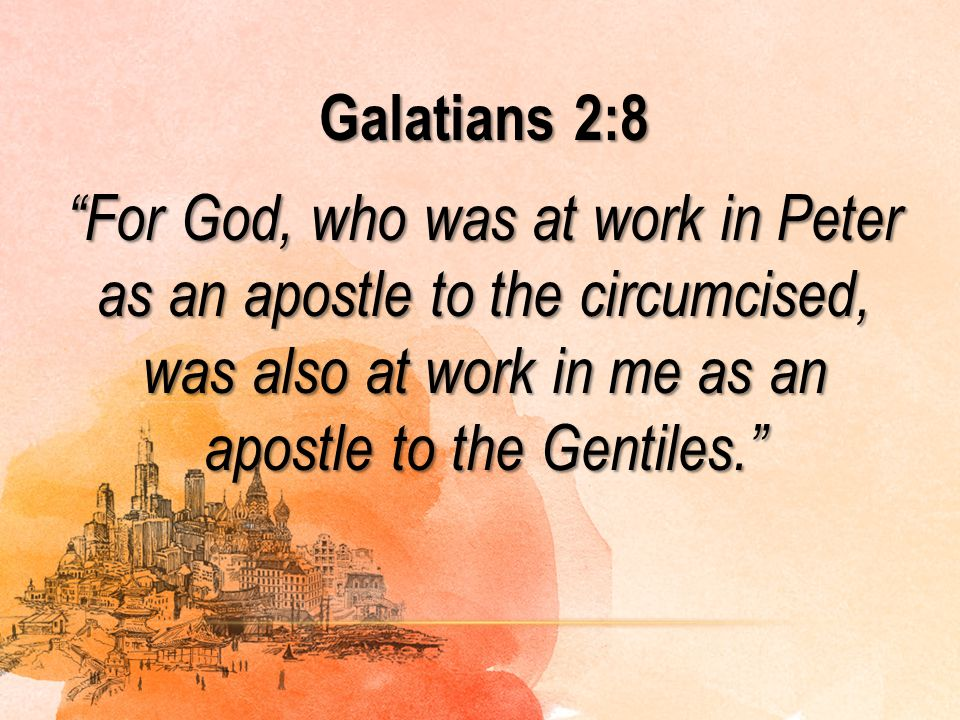 Galatians 2:8 For God, who was at work in Peter as an apostle to the circumcised, was also at work in me as an apostle to the Gentiles.