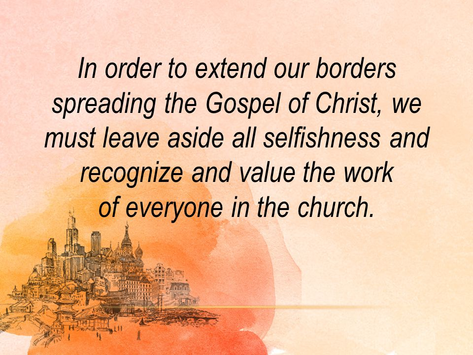 In order to extend our borders spreading the Gospel of Christ, we must leave aside all selfishness and recognize and value the work of everyone in the church.