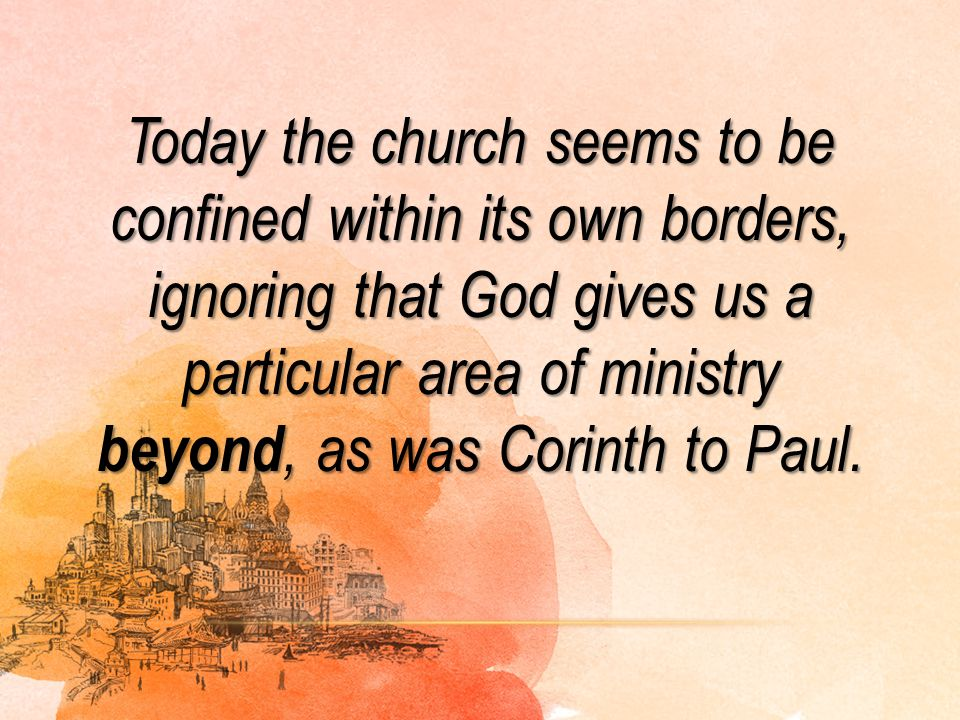 Today the church seems to be confined within its own borders, ignoring that God gives us a particular area of ministry beyond, as was Corinth to Paul.