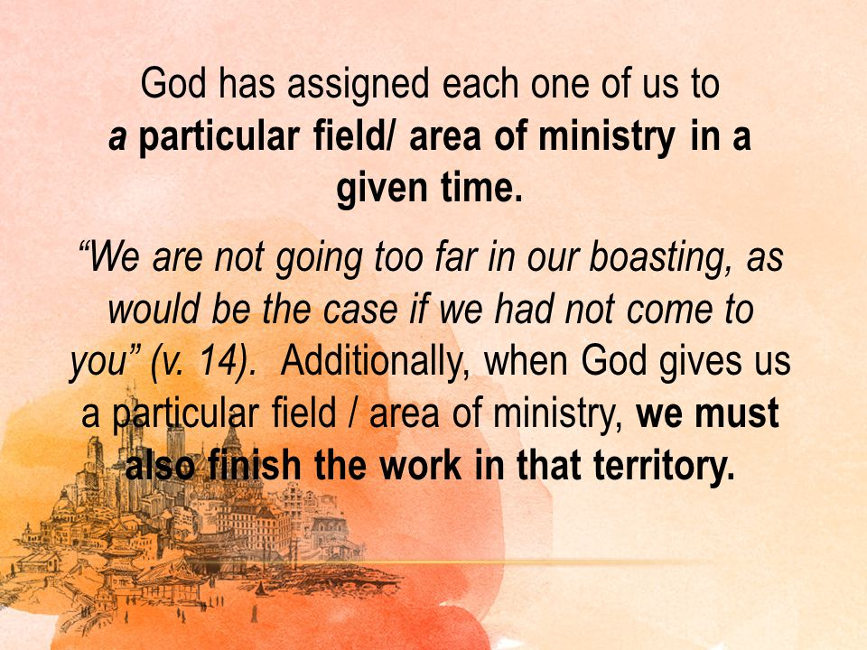 God has assigned each one of us to a particular field/ area of ministry in a given time. We are not going too far in our boasting, as would be the case if we had not come to you (v. 14). Additionally, when God gives us a particular field / area of ministry, we must also finish the work in that territory.