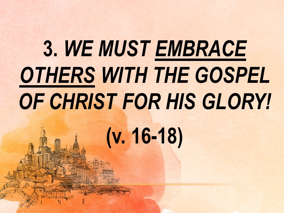 3. WE MUST EMBRACE OTHERS WITH THE GOSPEL OF CHRIST FOR HIS GLORY. (v