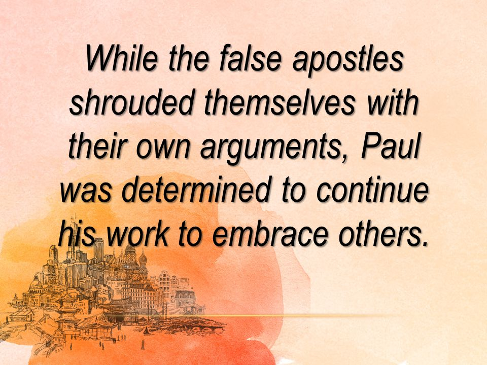 While the false apostles shrouded themselves with their own arguments, Paul was determined to continue his work to embrace others.