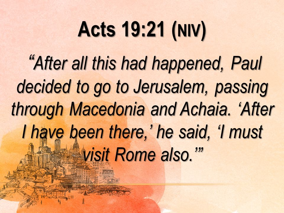 Acts 19:21 (niv) After all this had happened, Paul decided to go to Jerusalem, passing through Macedonia and Achaia.