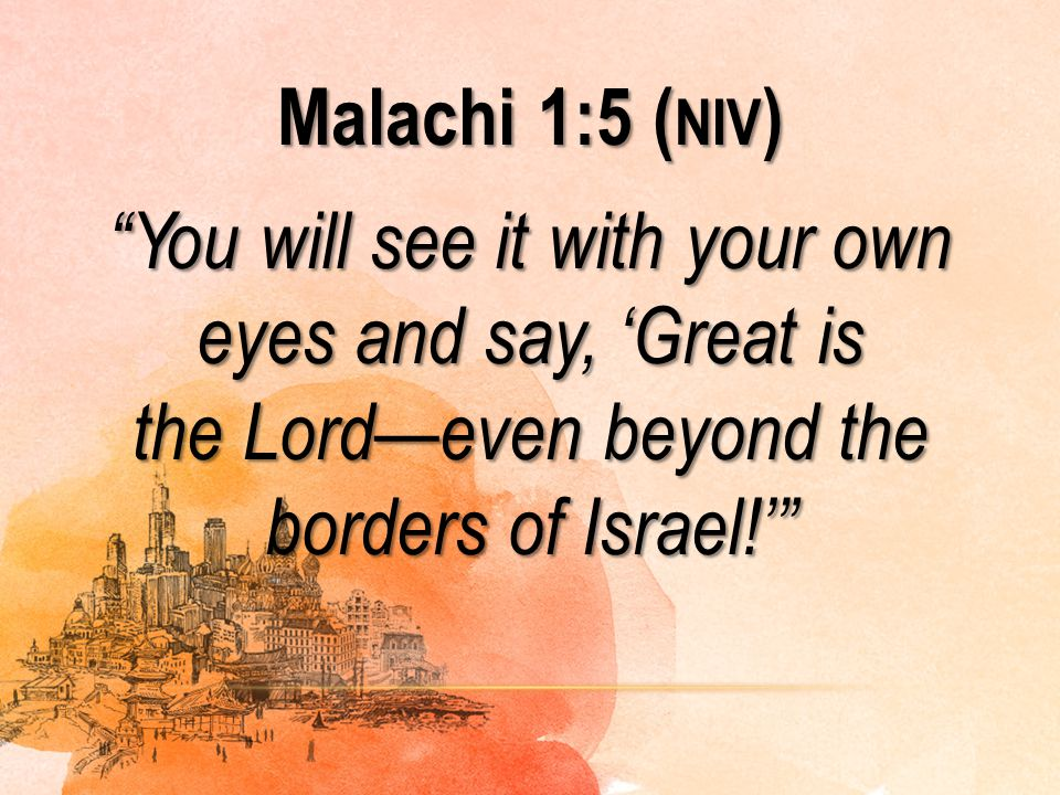Malachi 1:5 (niv) You will see it with your own eyes and say, 'Great is the Lord—even beyond the borders of Israel!'