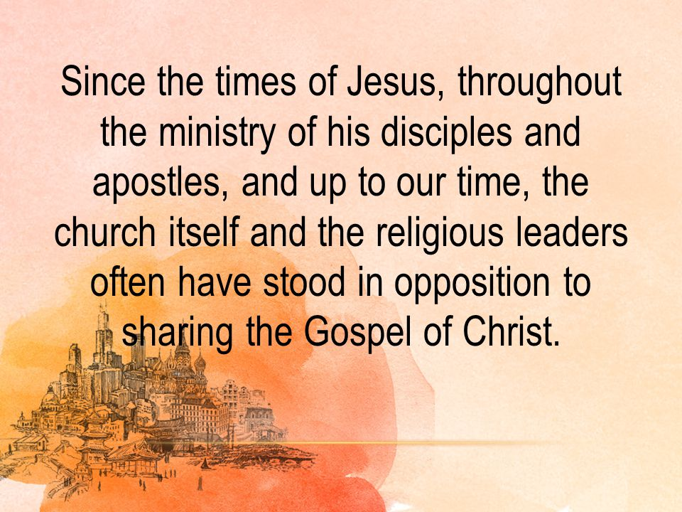 Since the times of Jesus, throughout the ministry of his disciples and apostles, and up to our time, the church itself and the religious leaders often have stood in opposition to sharing the Gospel of Christ.