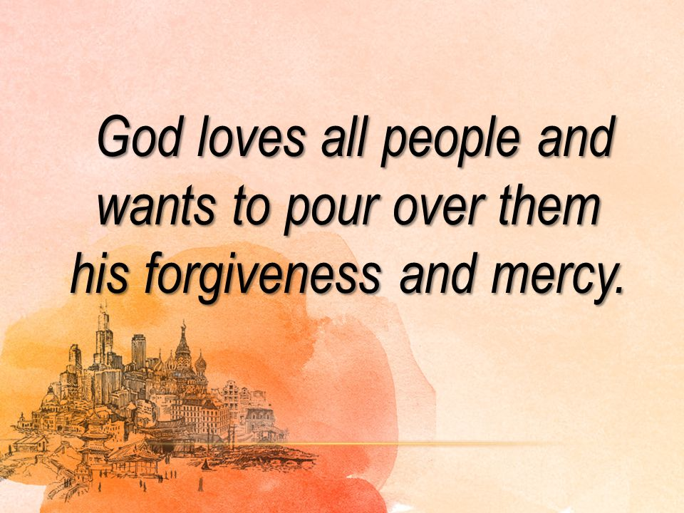 God loves all people and wants to pour over them his forgiveness and mercy.