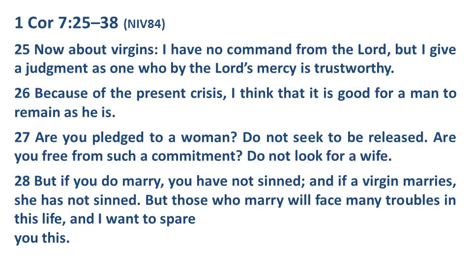 1 Cor 7:25–38 (NIV84) 25 Now about virgins: I have no command from the Lord, but I give a judgment as one who by the Lord's mercy is trustworthy.