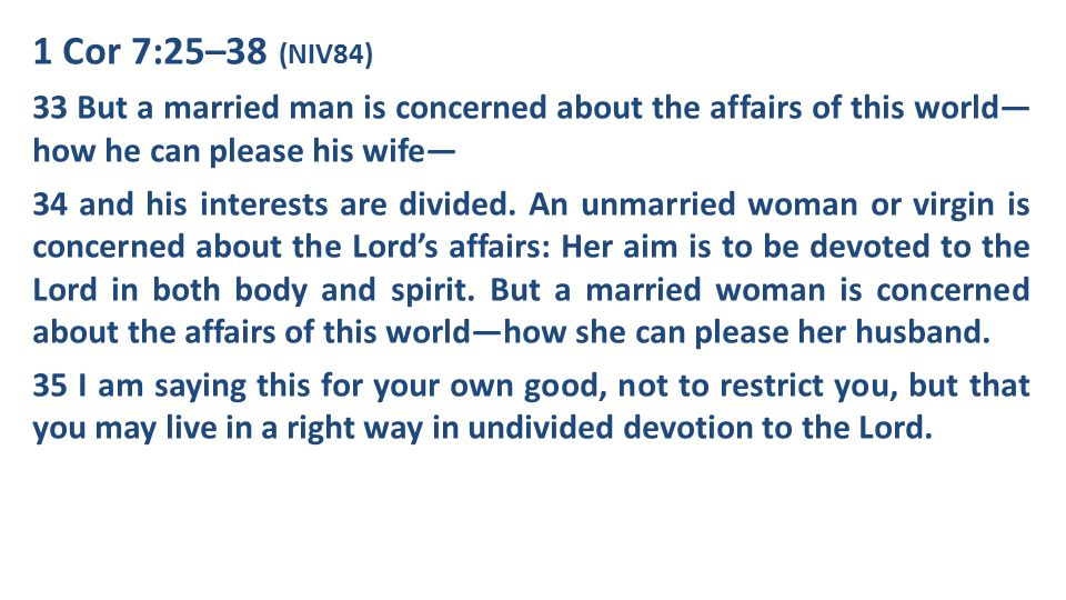 1 Cor 7:25–38 (NIV84) 33 But a married man is concerned about the affairs of this world—how he can please his wife—