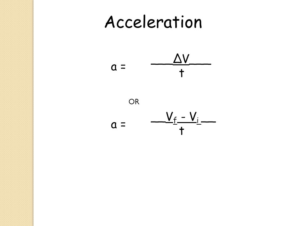 Acceleration ___∆V___ t a = OR __Vf - Vi __ t a =