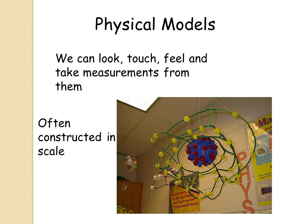 Physical Models We can look, touch, feel and take measurements from them Often constructed in scale