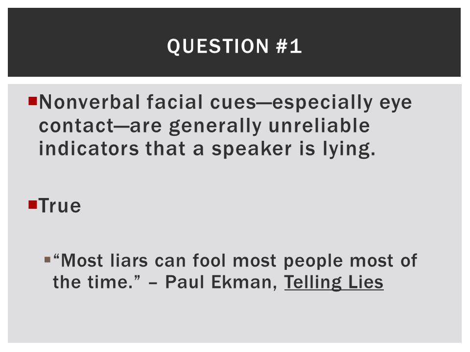 Question #1 Nonverbal facial cues—especially eye contact—are generally unreliable indicators that a speaker is lying.