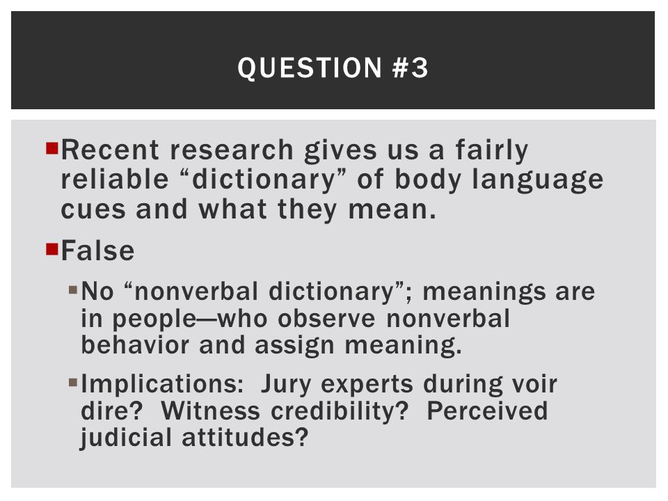 Question #3 Recent research gives us a fairly reliable dictionary of body language cues and what they mean.