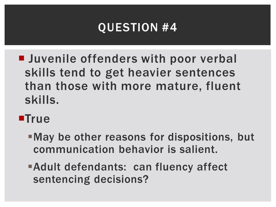 Question #4 Juvenile offenders with poor verbal skills tend to get heavier sentences than those with more mature, fluent skills.