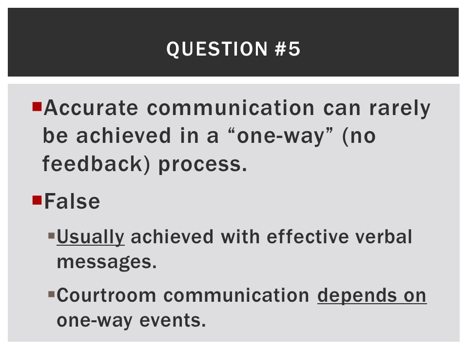 Question #5 Accurate communication can rarely be achieved in a one-way (no feedback) process. False.