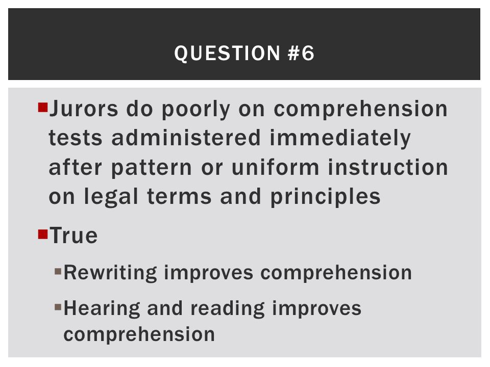 Question #6 Jurors do poorly on comprehension tests administered immediately after pattern or uniform instruction on legal terms and principles.