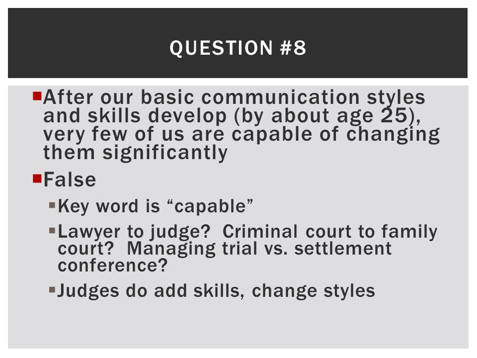Question #8 After our basic communication styles and skills develop (by about age 25), very few of us are capable of changing them significantly.
