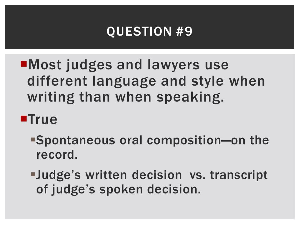 Question #9 Most judges and lawyers use different language and style when writing than when speaking.