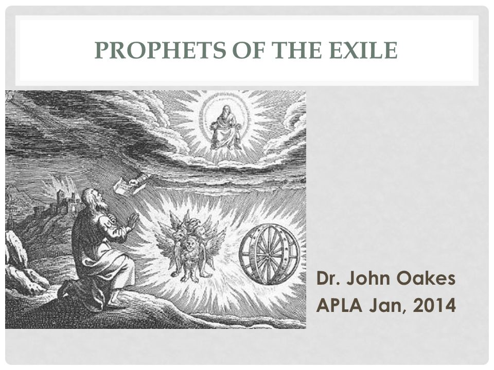 Prophets of the exile Dr. John Oakes APLA Jan, 2014