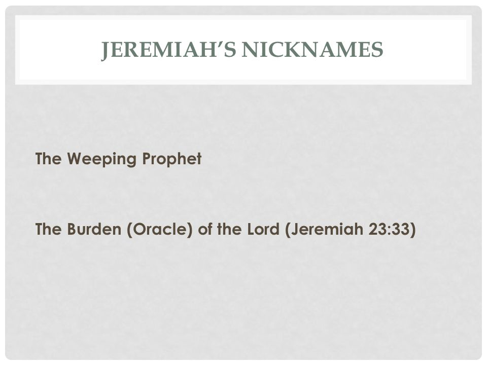 Jeremiah's Nicknames The Weeping Prophet The Burden (Oracle) of the Lord (Jeremiah 23:33)