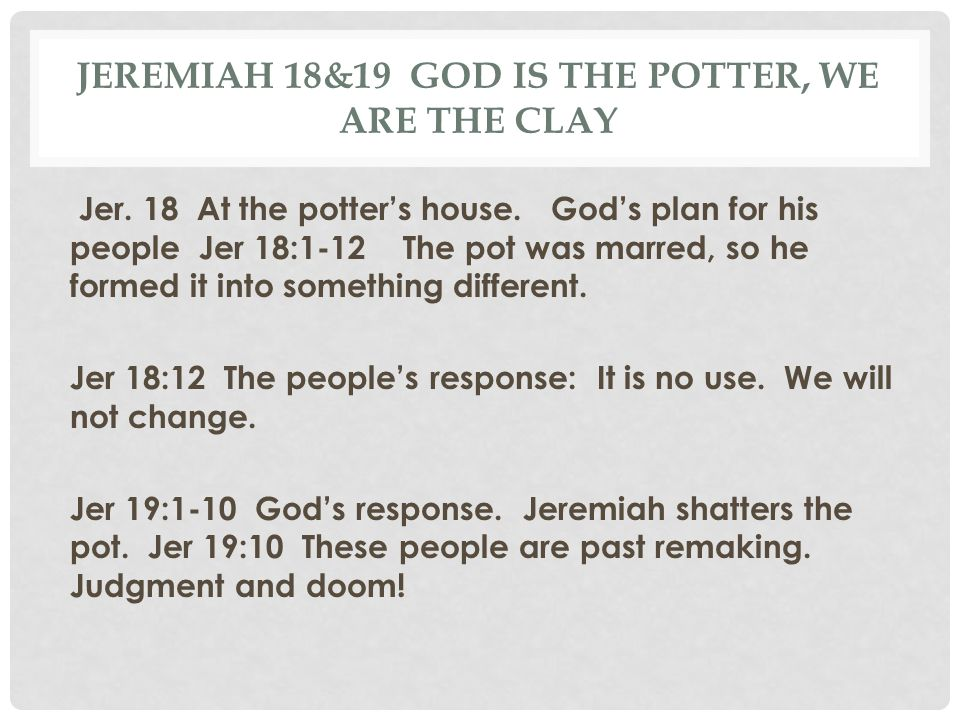 Jeremiah 18&19 God is the Potter, we are the clay