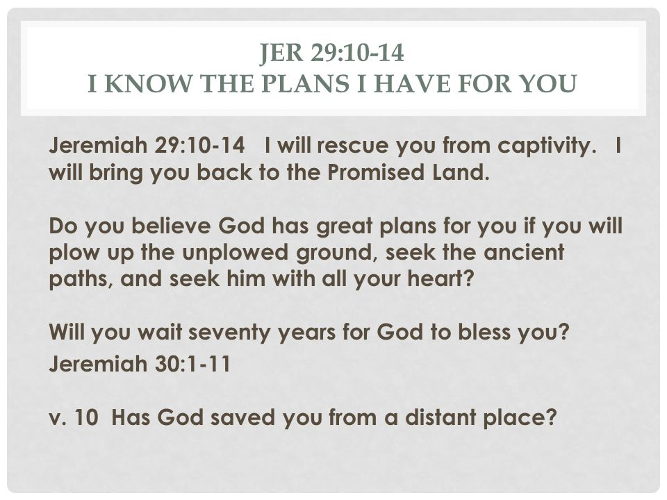 Jer 29:10-14 I know the plans I have for you
