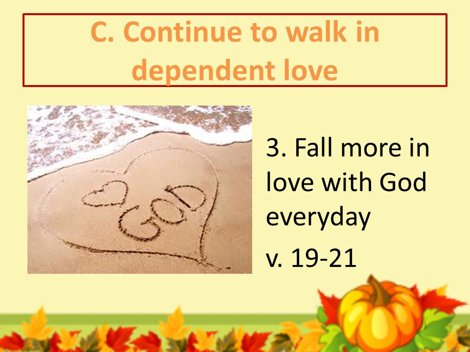 C. Continue to walk in dependent love