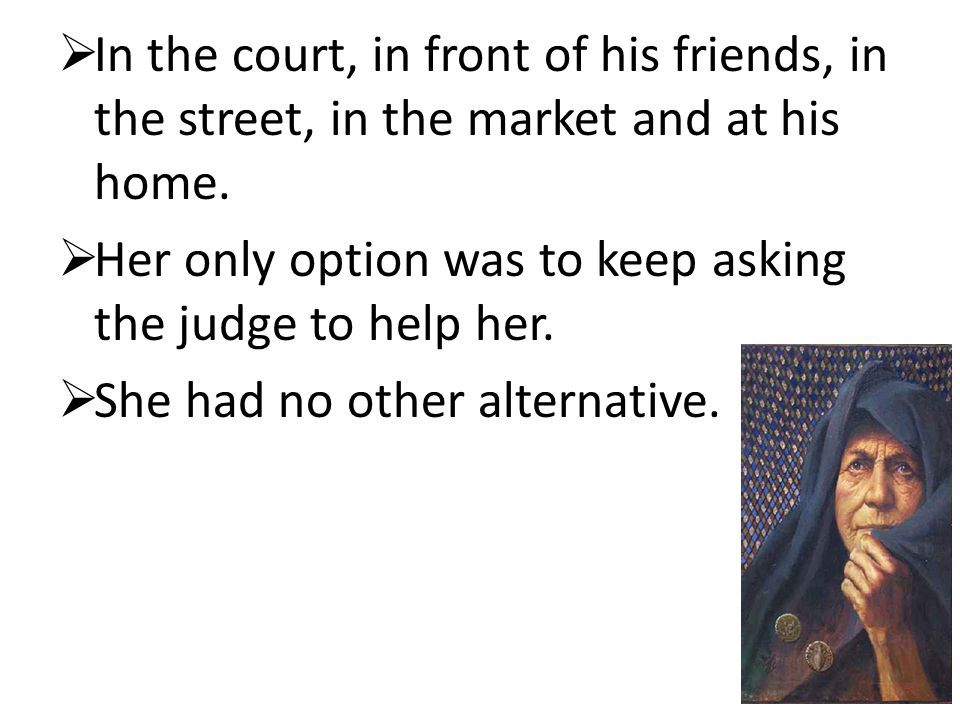 In the court, in front of his friends, in the street, in the market and at his home.