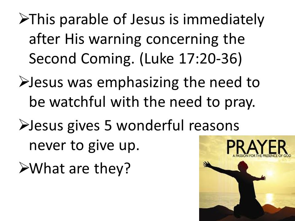 This parable of Jesus is immediately after His warning concerning the Second Coming. (Luke 17:20-36)