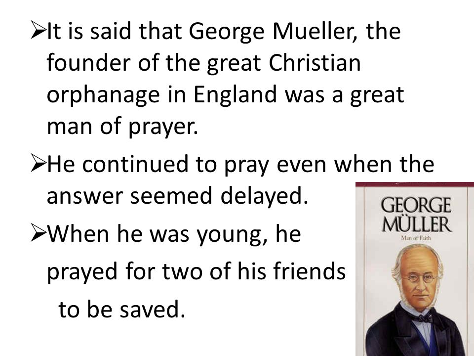 It is said that George Mueller, the founder of the great Christian orphanage in England was a great man of prayer.