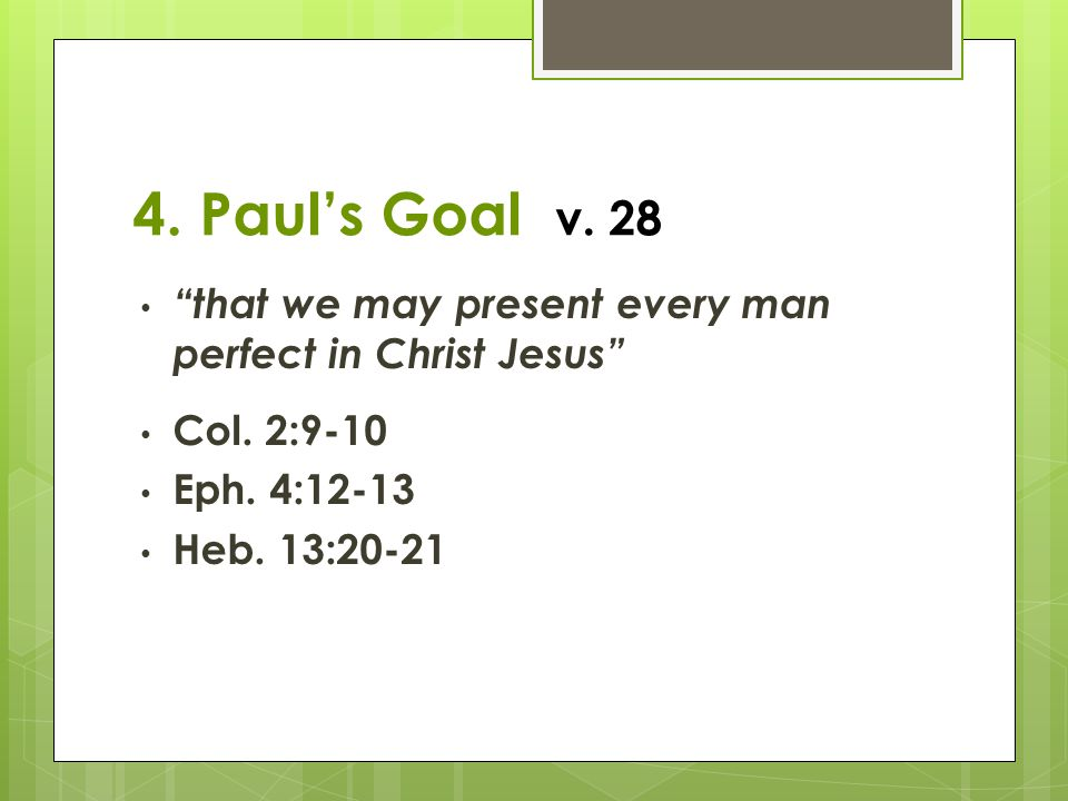 4. Paul's Goal v. 28 that we may present every man perfect in Christ Jesus Col. 2:9-10. Eph. 4:12-13.
