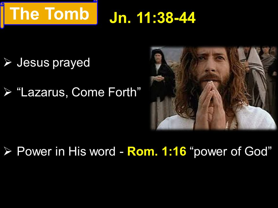 The Tomb Jn. 11:38-44 Jesus prayed Lazarus, Come Forth