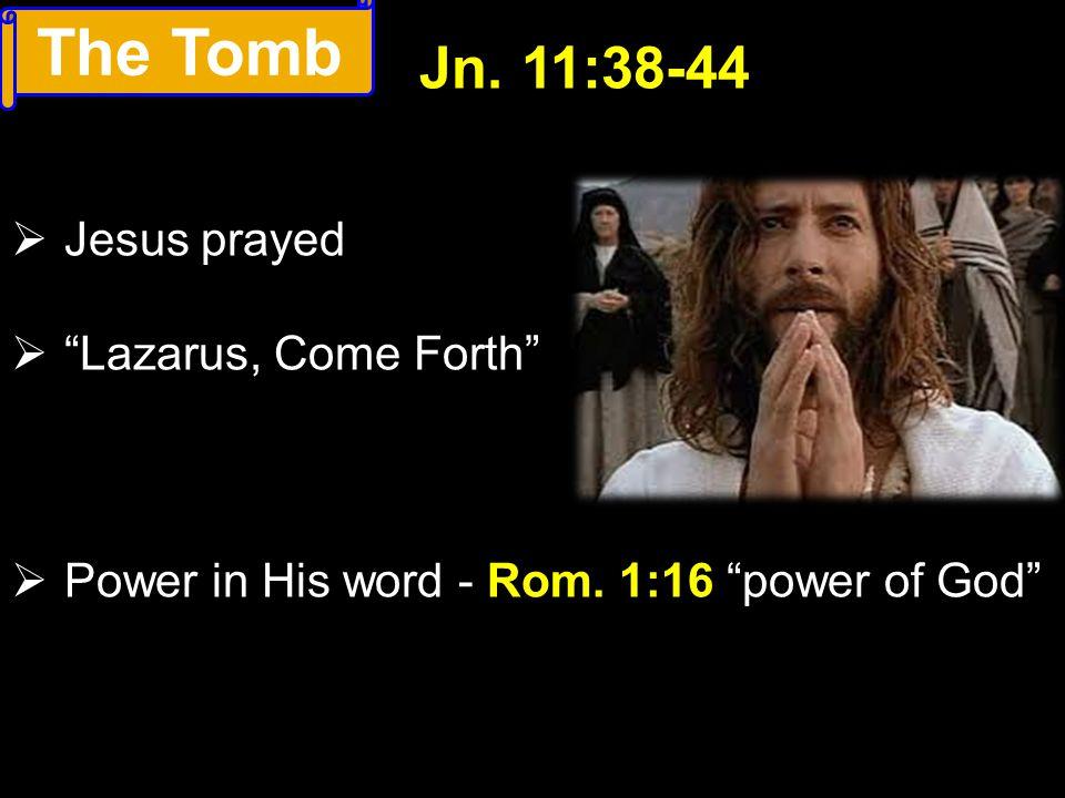 The Tomb Jn. 11:38-44 Jesus prayed Lazarus, Come Forth