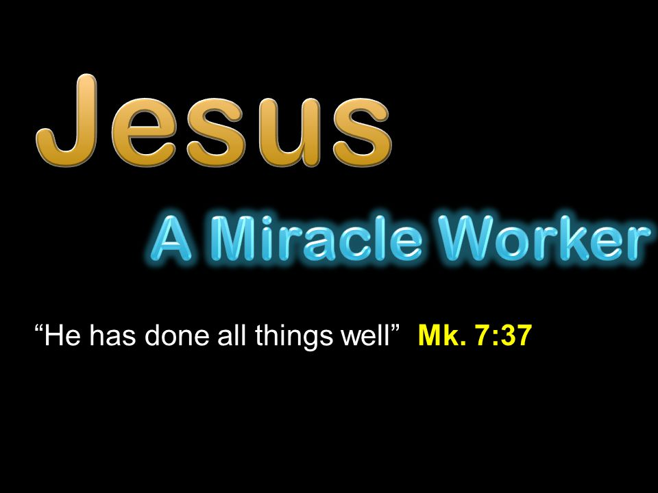 Jesus A Miracle Worker He has done all things well Mk. 7:37