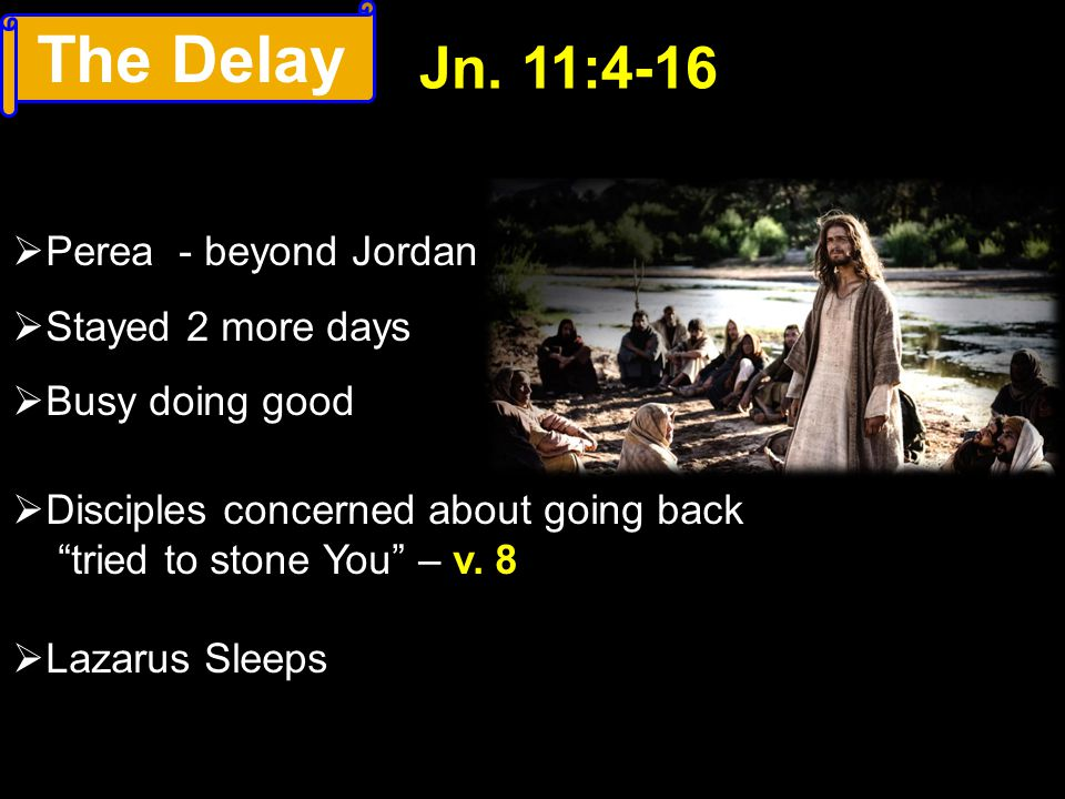 The Delay Jn. 11:4-16 Perea - beyond Jordan Stayed 2 more days