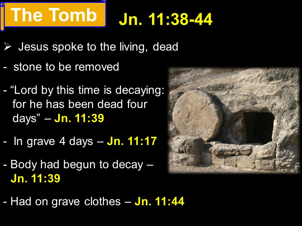 The Tomb Jn. 11:38-44 Jesus spoke to the living, dead