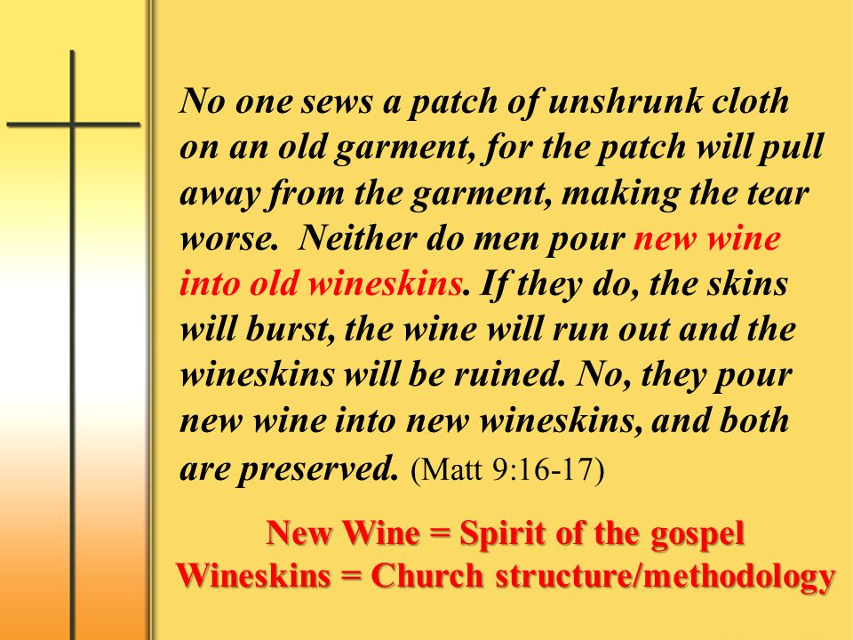 No one sews a patch of unshrunk cloth on an old garment, for the patch will pull away from the garment, making the tear worse. Neither do men pour new wine into old wineskins. If they do, the skins will burst, the wine will run out and the wineskins will be ruined. No, they pour new wine into new wineskins, and both are preserved. (Matt 9:16-17)