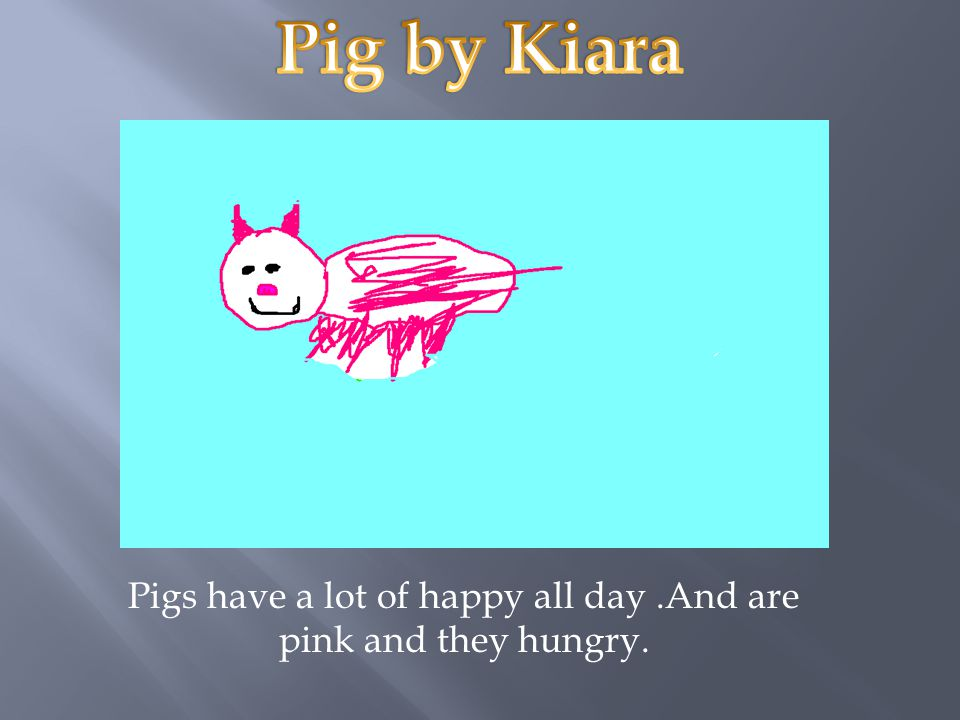 Pigs have a lot of happy all day .And are pink and they hungry.