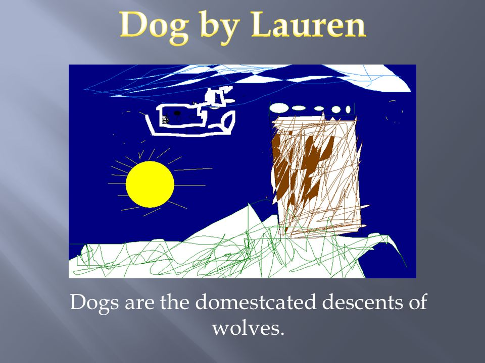 Dogs are the domestcated descents of wolves.
